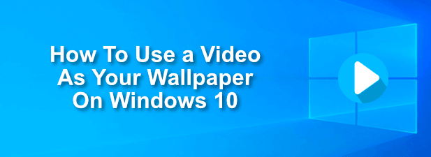 How To Use A Video As Your Wallpaper On Windows 10